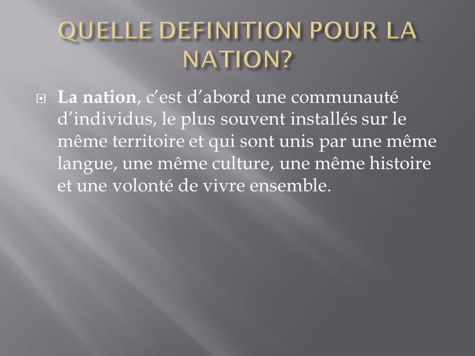 La nation, cest dabord une communauté dindividus, le plus souvent installés sur le même territoire et qui sont unis par une même langue, une même culture, une même histoire et une volonté de vivre ensemble.
