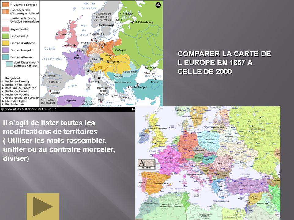 Il sagit de lister toutes les modifications de territoires ( Utiliser les mots rassembler, unifier ou au contraire morceler, diviser) COMPARER LA CARTE DE L EUROPE EN 1857 A CELLE DE 2000