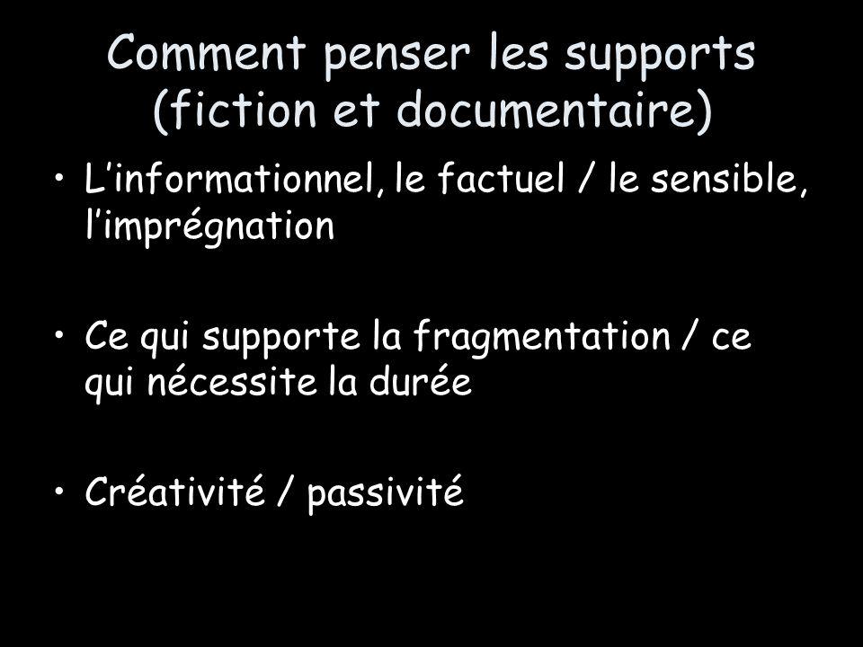 Comment penser les supports (fiction et documentaire) Linformationnel, le factuel / le sensible, limprégnation Ce qui supporte la fragmentation / ce q