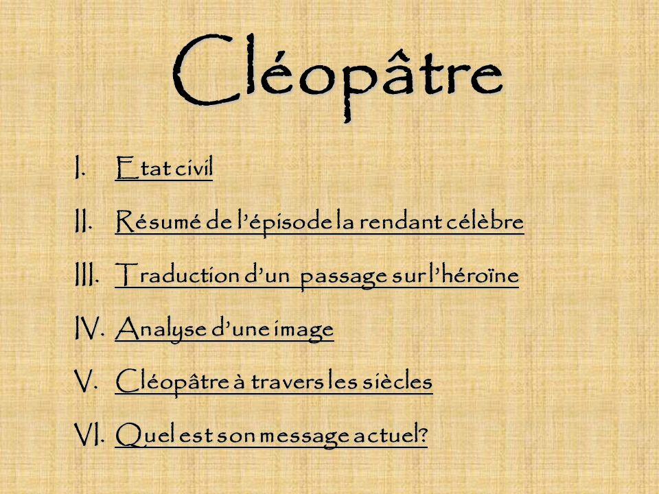 Cléopâtre I.Etat civil II.Résumé de lépisode la rendant célèbre III.Traduction dun passage sur lhéroïne IV.Analyse dune image V.Cléopâtre à travers le