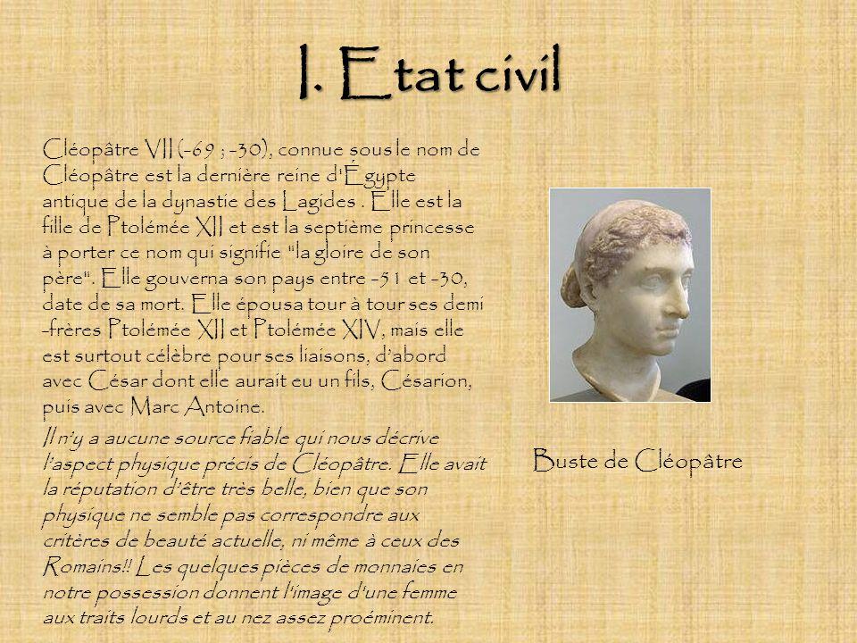 I. Etat civil Cléopâtre VII (-69 ; -30), connue sous le nom de Cléopâtre est la dernière reine d'Égypte antique de la dynastie des Lagides. Elle est l