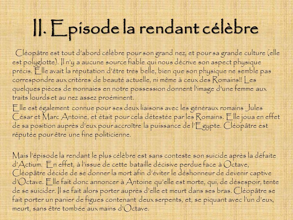 II. Episode la rendant célèbre Cléopâtre est tout dabord célèbre pour son grand nez, et pour sa grande culture (elle est polyglotte). Il ny a aucune s