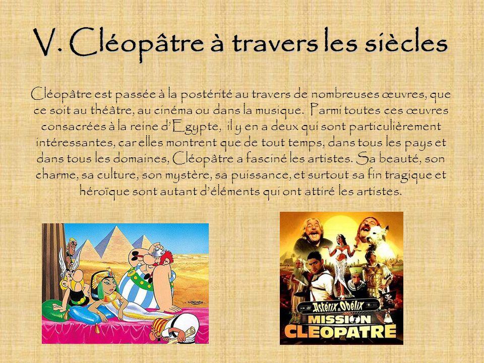 V. Cléopâtre à travers les siècles Cléopâtre est passée à la postérité au travers de nombreuses œuvres, que ce soit au théâtre, au cinéma ou dans la m