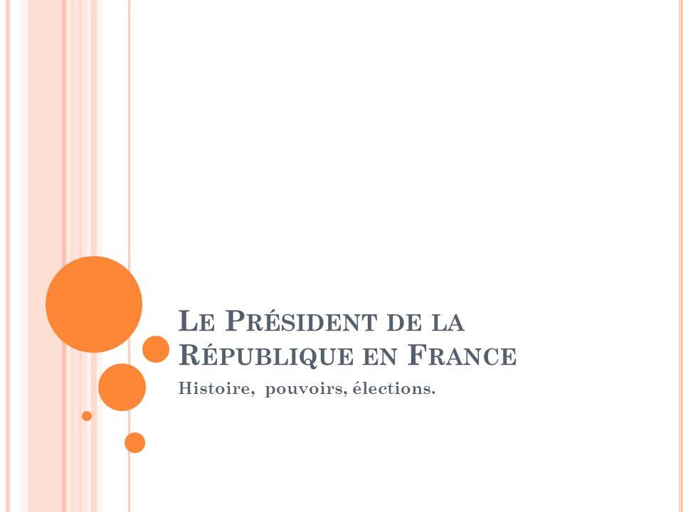 L E P RÉSIDENT DE LA R ÉPUBLIQUE EN F RANCE Histoire, pouvoirs, élections.