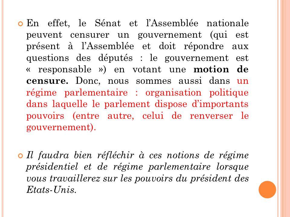 En effet, le Sénat et lAssemblée nationale peuvent censurer un gouvernement (qui est présent à lAssemblée et doit répondre aux questions des députés : le gouvernement est « responsable ») en votant une motion de censure.