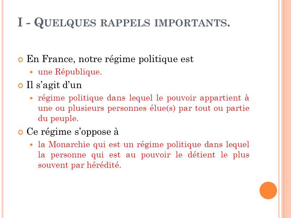 I - Q UELQUES RAPPELS IMPORTANTS. En France, notre régime politique est une République. Il sagit dun régime politique dans lequel le pouvoir appartien