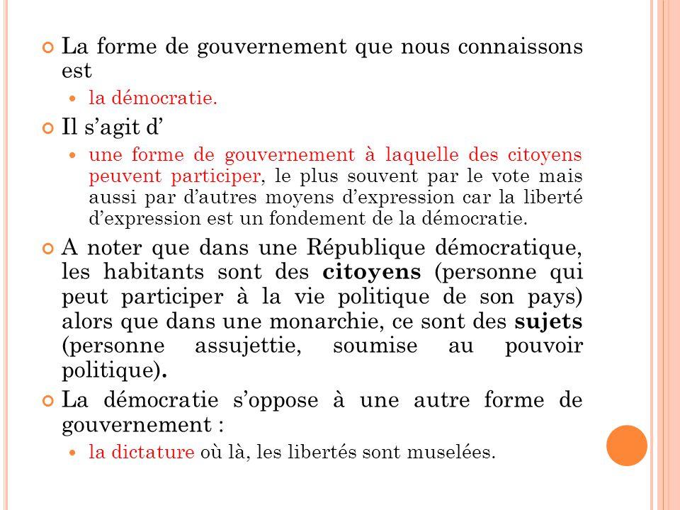 La forme de gouvernement que nous connaissons est la démocratie. Il sagit d une forme de gouvernement à laquelle des citoyens peuvent participer, le p