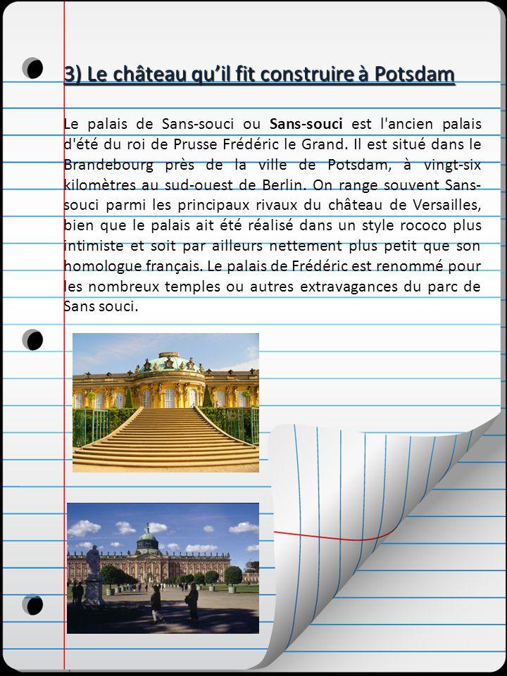 3) Le château quil fit construire à Potsdam Le palais de Sans-souci ou Sans-souci est l'ancien palais d'été du roi de Prusse Frédéric le Grand. Il est