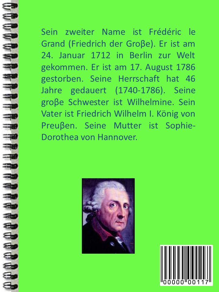 Sein zweiter Name ist Frédéric le Grand (Friedrich der Groβe). Er ist am 24. Januar 1712 in Berlin zur Welt gekommen. Er ist am 17. August 1786 gestor