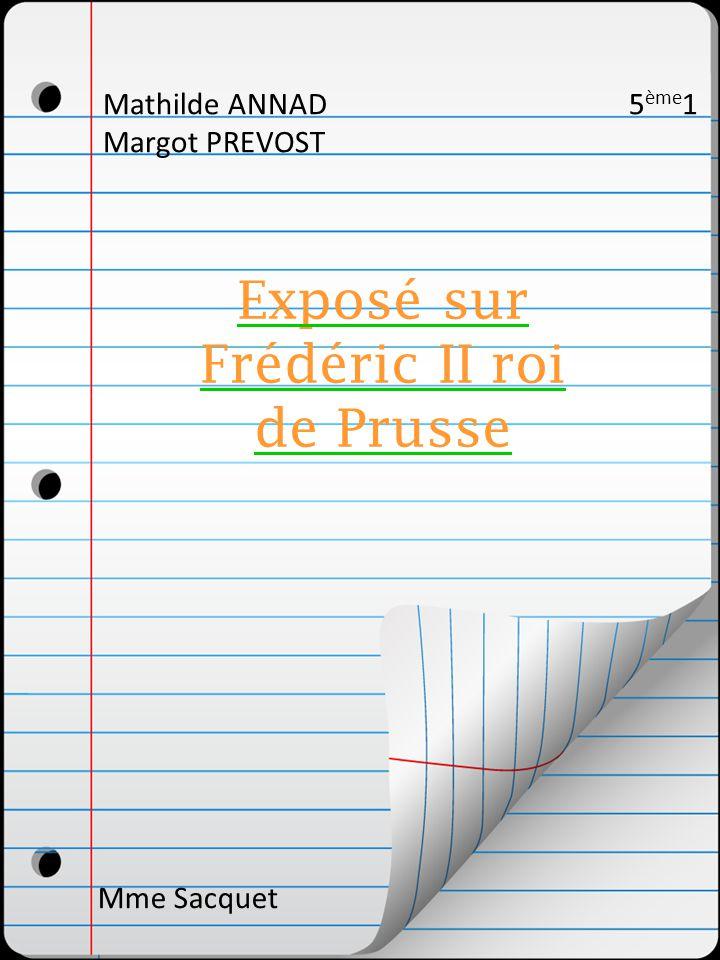 Mathilde ANNAD 5 ème 1 Margot PREVOST Exposé sur Frédéric II roi de Prusse Mme Sacquet