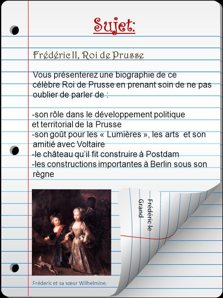 Sujet: Frédéric II, Roi de Prusse Vous présenterez une biographie de ce célèbre Roi de Prusse en prenant soin de ne pas oublier de parler de : -son rô