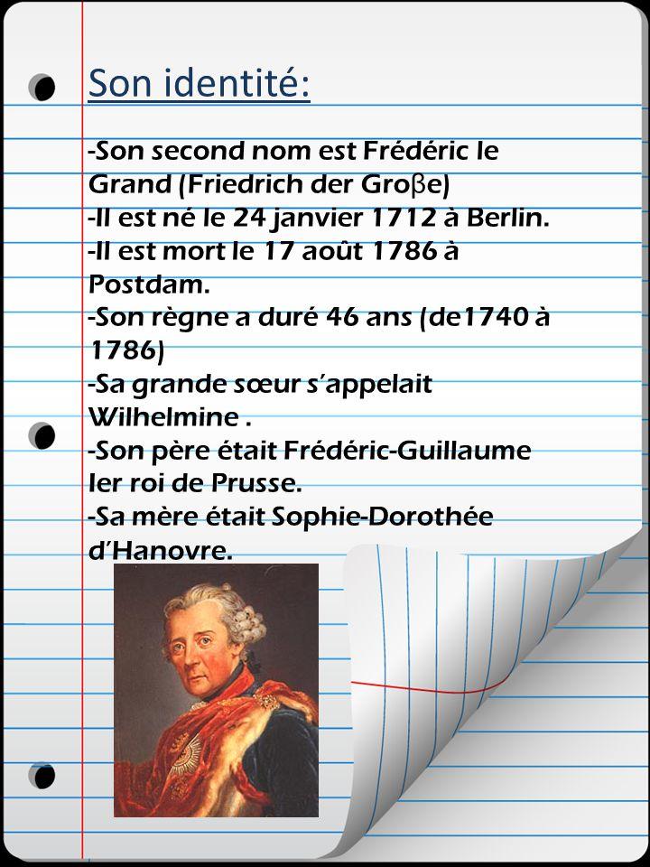 Son identité: -Son second nom est Frédéric le Grand (Friedrich der Gro β e) -Il est né le 24 janvier 1712 à Berlin. -Il est mort le 17 août 1786 à Pos
