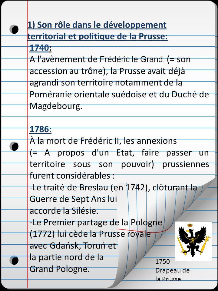 1) Son rôle dans le développement territorial et politique de la Prusse: 1740: A lavènement de Frédéric le Grand, (= son accession au trône), la Prusse avait déjà agrandi son territoire notamment de la Poméranie orientale suédoise et du Duché de Magdebourg.