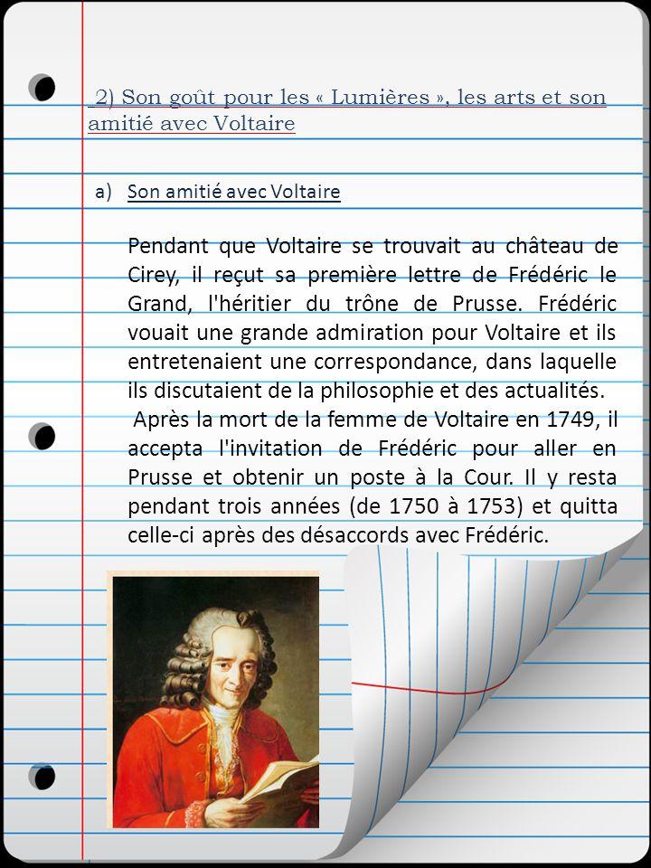2) Son goût pour les « Lumières », les arts et son amitié avec Voltaire a)Son amitié avec Voltaire Pendant que Voltaire se trouvait au château de Cirey, il reçut sa première lettre de Frédéric le Grand, l héritier du trône de Prusse.