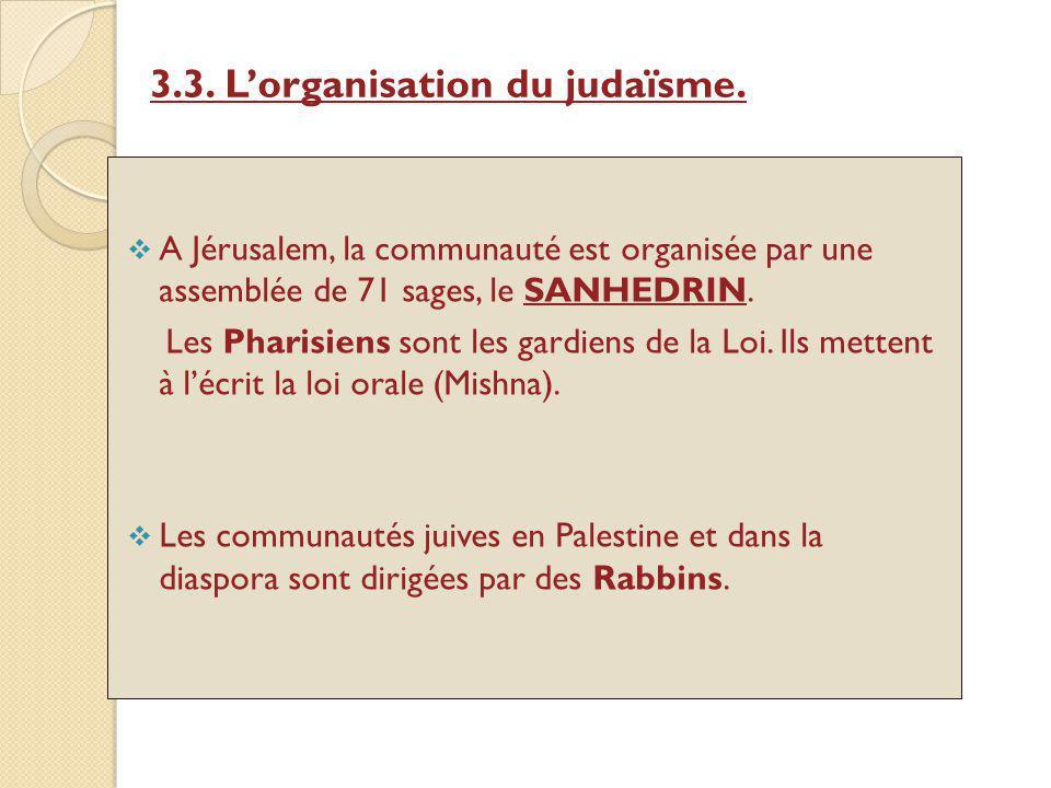 3.3. Lorganisation du judaïsme. A Jérusalem, la communauté est organisée par une assemblée de 71 sages, le SANHEDRIN. Les Pharisiens sont les gardiens