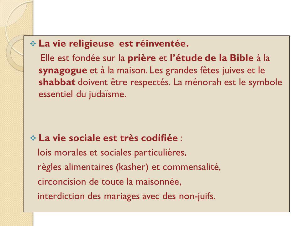 La vie religieuse est réinventée. Elle est fondée sur la prière et létude de la Bible à la synagogue et à la maison. Les grandes fêtes juives et le sh