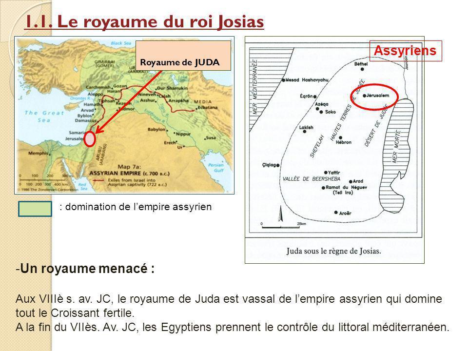 1.1. Le royaume du roi Josias Royaume de JUDA : domination de lempire assyrien Assyriens -Un royaume menacé : Aux VIIIè s. av. JC, le royaume de Juda