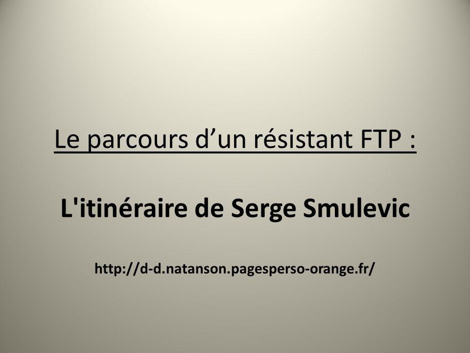 Le parcours dun résistant FTP : L'itinéraire de Serge Smulevic http://d-d.natanson.pagesperso-orange.fr/