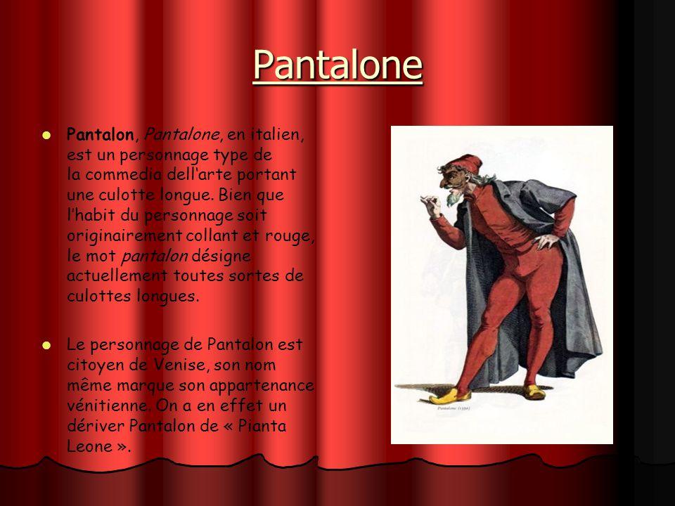 Pantalone Pantalon, Pantalone, en italien, est un personnage type de la commedia dellarte portant une culotte longue. Bien que lhabit du personnage so