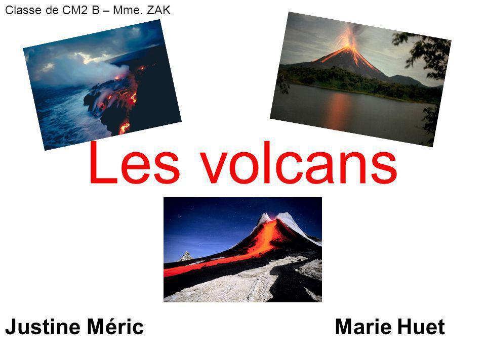 Les volcans Justine Méric Marie Huet Classe de CM2 B – Mme. ZAK