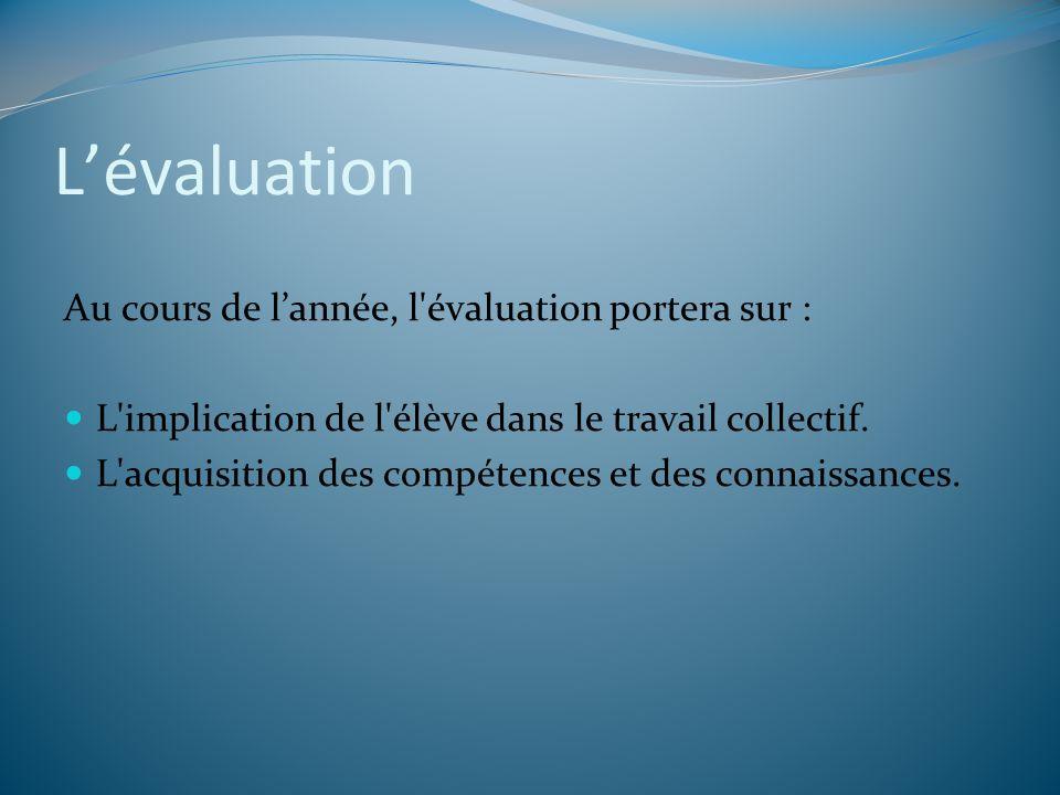 Lévaluation Au cours de lannée, l'évaluation portera sur : L'implication de l'élève dans le travail collectif. L'acquisition des compétences et des co