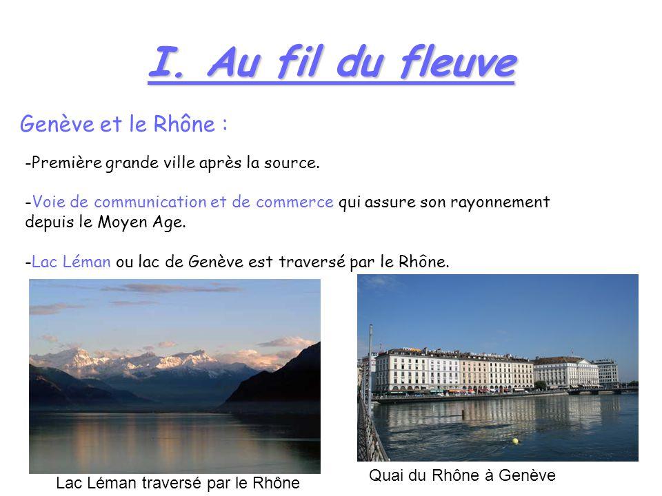 I. Au fil du fleuve Genève et le Rhône : -Première grande ville après la source. -Voie de communication et de commerce qui assure son rayonnement depu