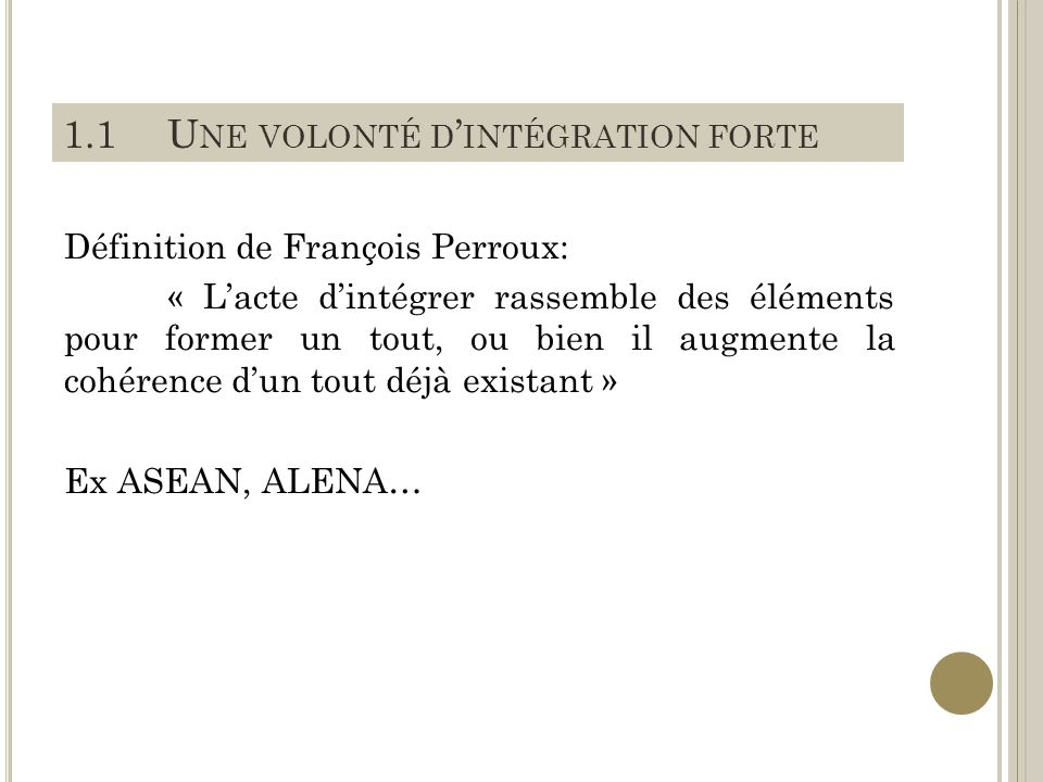 1.1U NE VOLONTÉ D INTÉGRATION FORTE Définition de François Perroux: « Lacte dintégrer rassemble des éléments pour former un tout, ou bien il augmente la cohérence dun tout déjà existant » Ex ASEAN, ALENA…