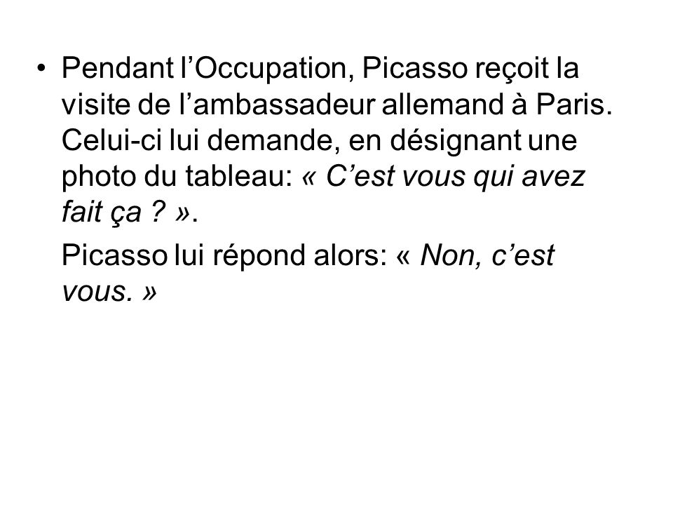 Pendant lOccupation, Picasso reçoit la visite de lambassadeur allemand à Paris. Celui-ci lui demande, en désignant une photo du tableau: « Cest vous q