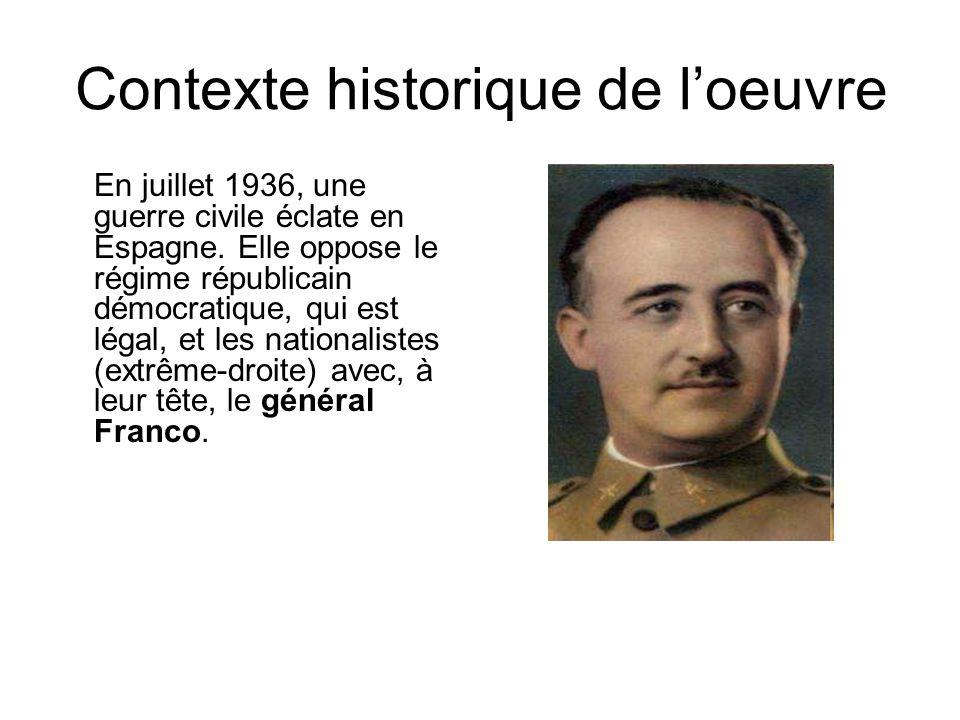 Contexte historique de loeuvre En juillet 1936, une guerre civile éclate en Espagne. Elle oppose le régime républicain démocratique, qui est légal, et