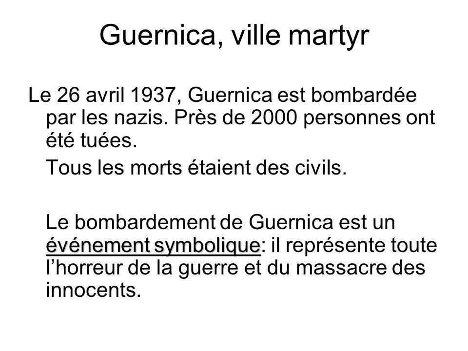 Guernica, ville martyr Le 26 avril 1937, Guernica est bombardée par les nazis. Près de 2000 personnes ont été tuées. Tous les morts étaient des civils