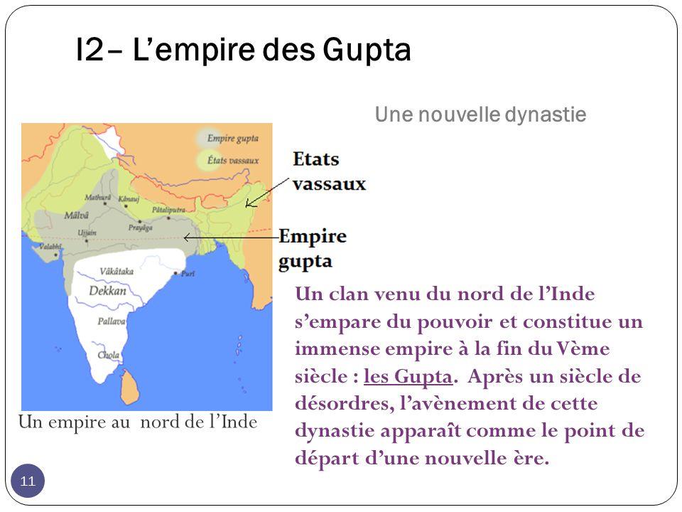 I2– Lempire des Gupta Un empire au nord de lInde Un clan venu du nord de lInde sempare du pouvoir et constitue un immense empire à la fin du Vème siècle : les Gupta.