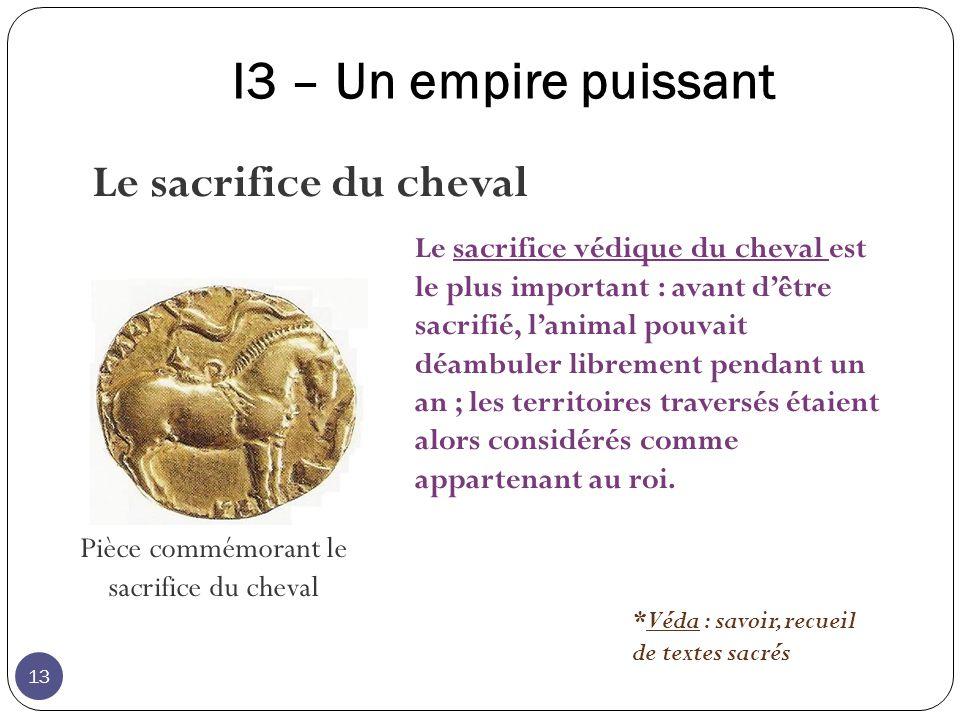 I3 – Un empire puissant Pièce commémorant le sacrifice du cheval Le sacrifice védique du cheval est le plus important : avant dêtre sacrifié, lanimal pouvait déambuler librement pendant un an ; les territoires traversés étaient alors considérés comme appartenant au roi.
