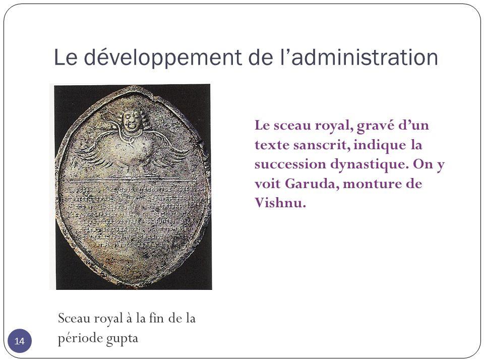 Le développement de ladministration 14 Sceau royal à la fin de la période gupta Le sceau royal, gravé dun texte sanscrit, indique la succession dynast