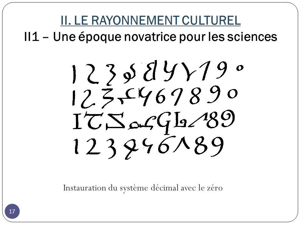 II. LE RAYONNEMENT CULTUREL II1 – Une époque novatrice pour les sciences Instauration du système décimal avec le zéro 17