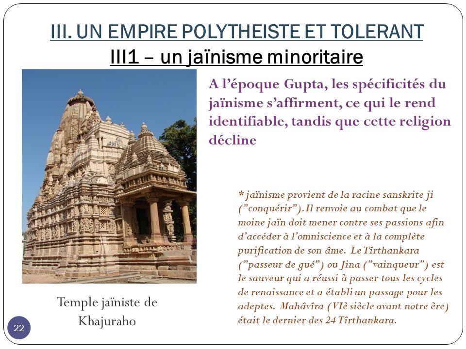 III. UN EMPIRE POLYTHEISTE ET TOLERANT III1 – un jaïnisme minoritaire Temple jaïniste de Khajuraho * jaïnisme provient de la racine sanskrite ji (conq