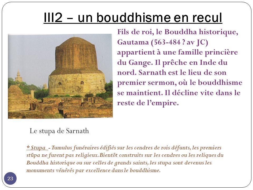 III2 – un bouddhisme en recul Le stupa de Sarnath * Stupa - Tumulus funéraires édifiés sur les cendres de rois défunts, les premiers stûpa ne furent p