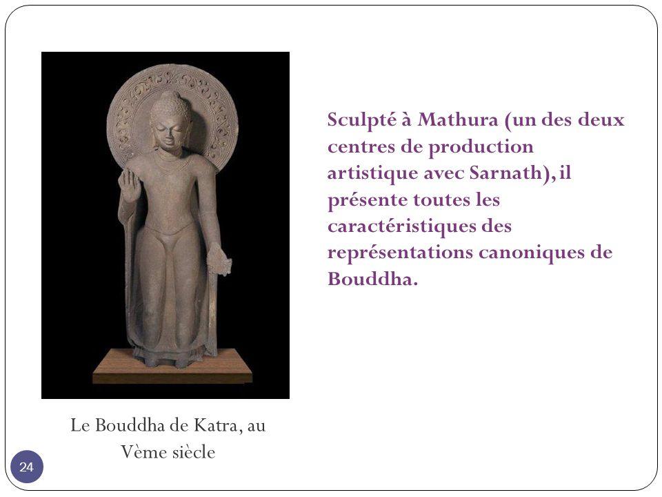Le Bouddha de Katra, au Vème siècle Sculpté à Mathura (un des deux centres de production artistique avec Sarnath), il présente toutes les caractéristiques des représentations canoniques de Bouddha.