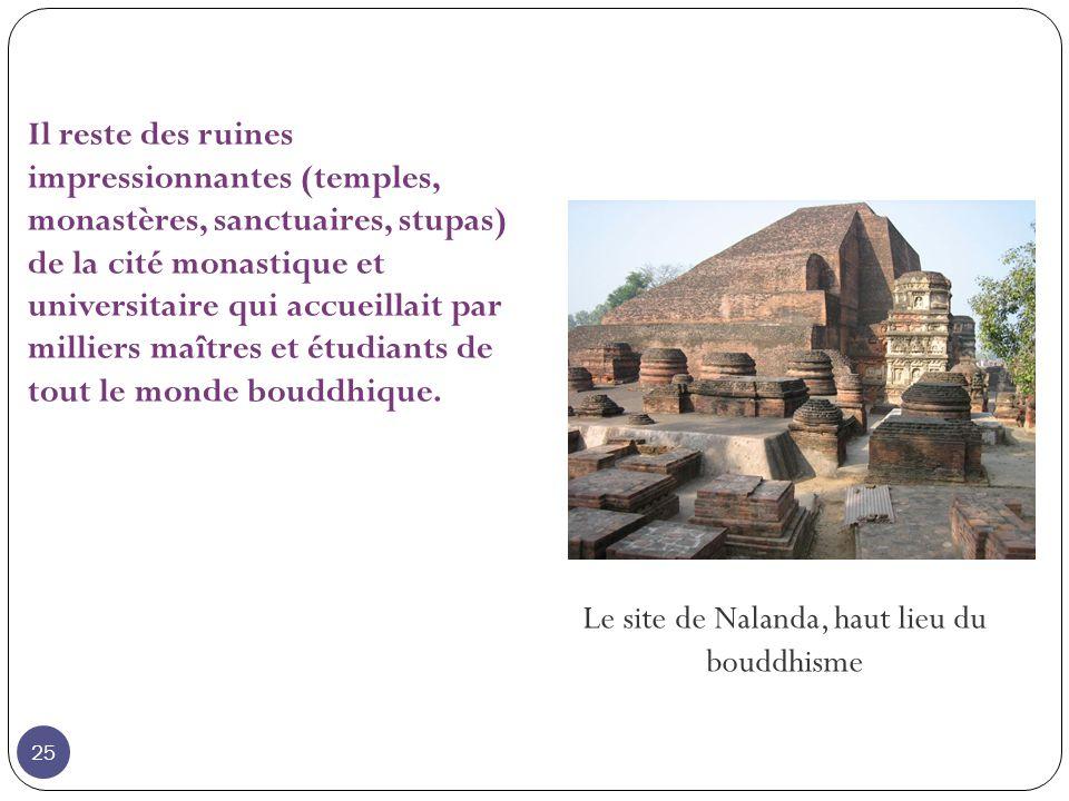 Le site de Nalanda, haut lieu du bouddhisme Il reste des ruines impressionnantes (temples, monastères, sanctuaires, stupas) de la cité monastique et universitaire qui accueillait par milliers maîtres et étudiants de tout le monde bouddhique.
