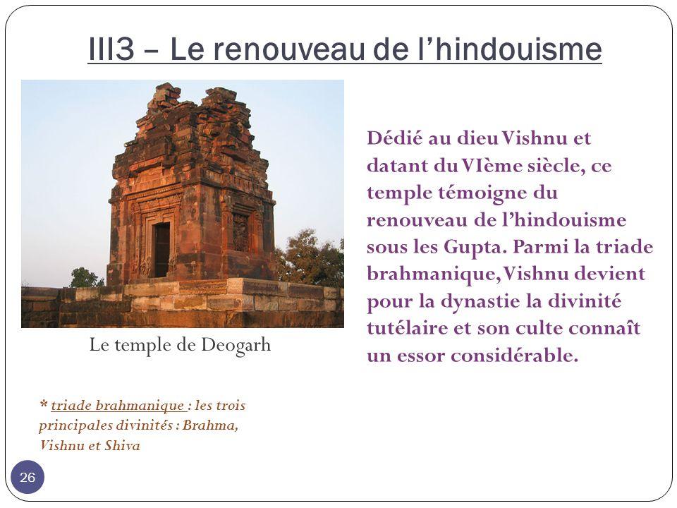 III3 – Le renouveau de lhindouisme Le temple de Deogarh Dédié au dieu Vishnu et datant du VIème siècle, ce temple témoigne du renouveau de lhindouisme