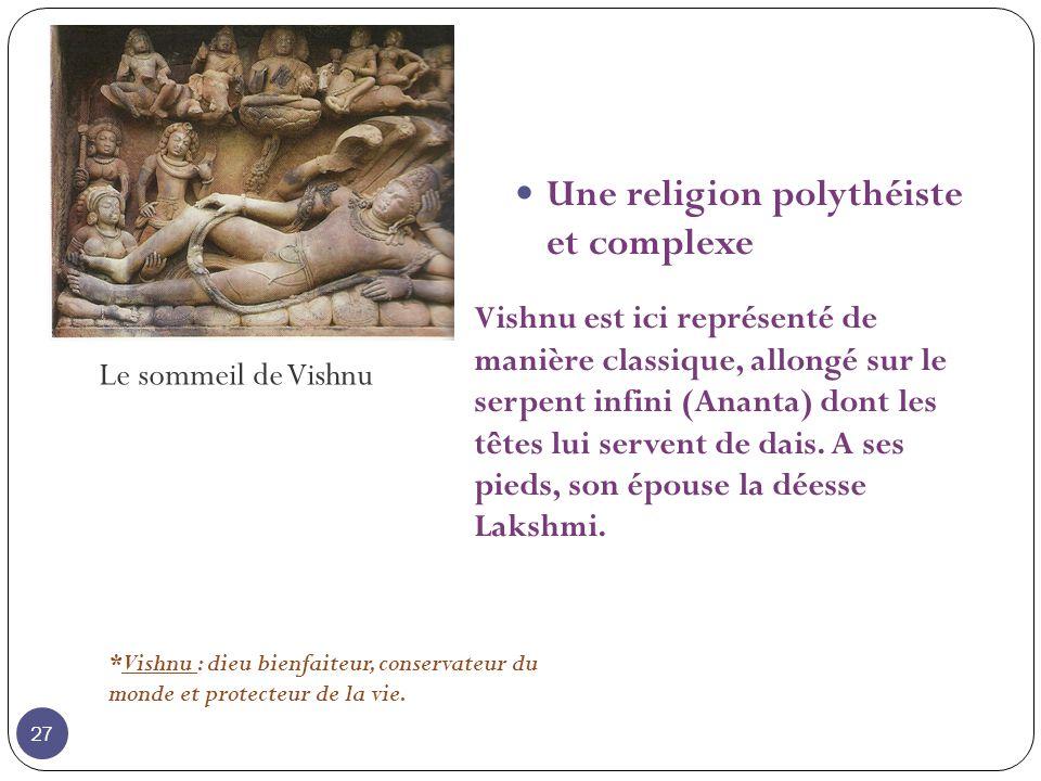 Le sommeil de Vishnu Une religion polythéiste et complexe *Vishnu : dieu bienfaiteur, conservateur du monde et protecteur de la vie. Vishnu est ici re