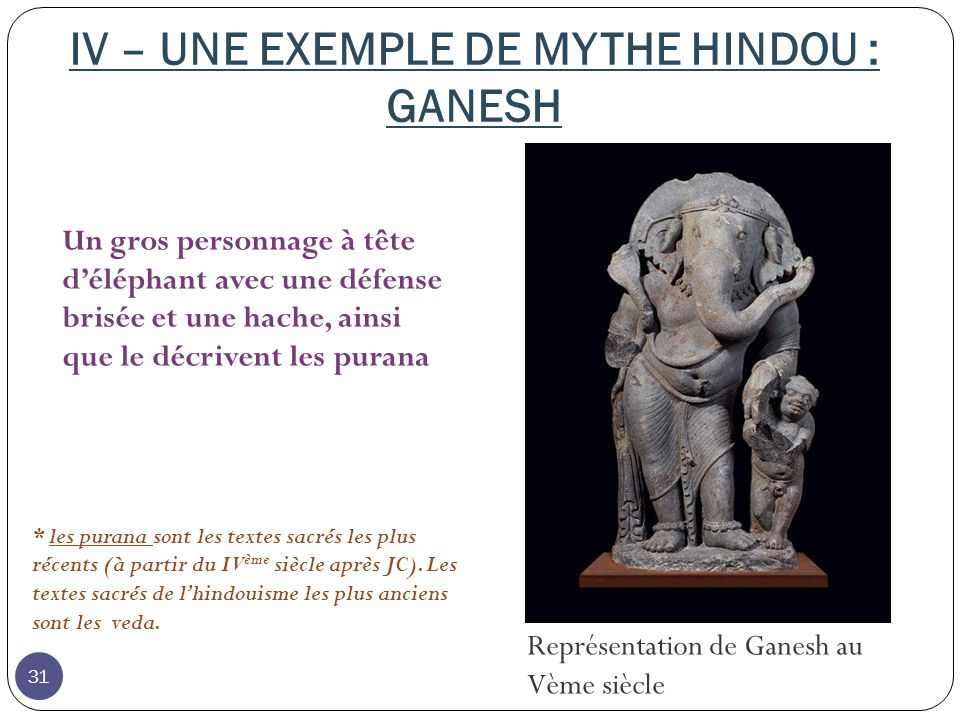 IV – UNE EXEMPLE DE MYTHE HINDOU : GANESH Représentation de Ganesh au Vème siècle Un gros personnage à tête déléphant avec une défense brisée et une hache, ainsi que le décrivent les purana * les purana sont les textes sacrés les plus récents (à partir du IV ème siècle après JC).