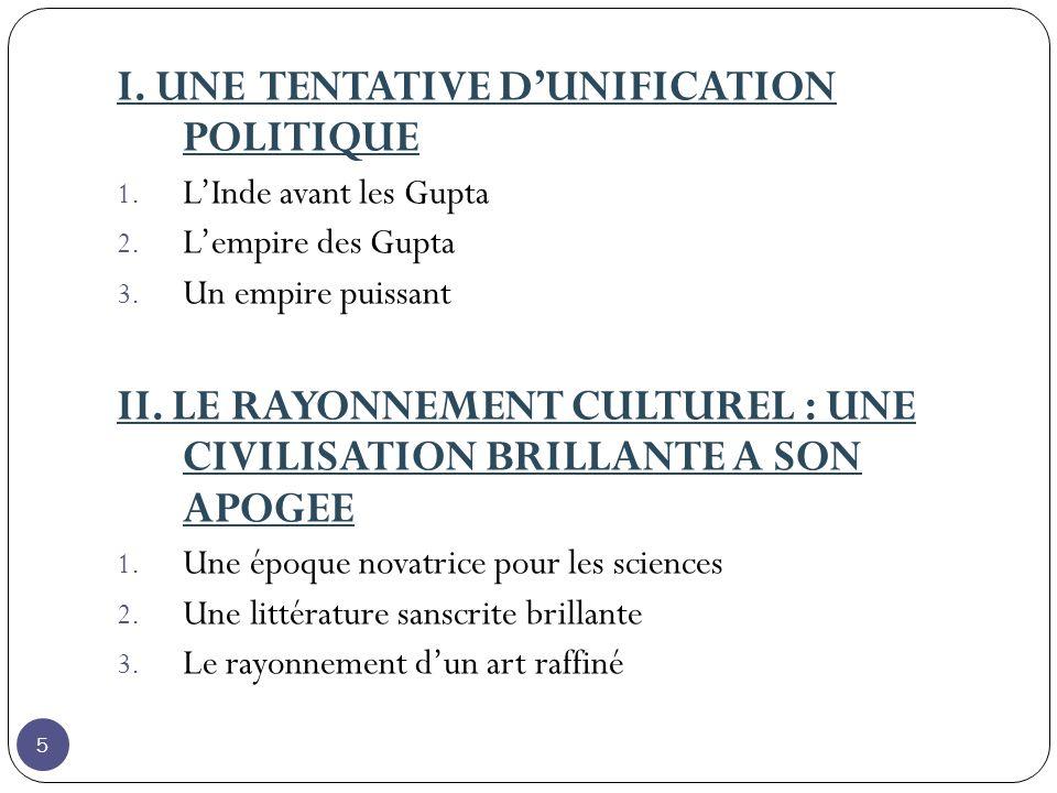 I. UNE TENTATIVE DUNIFICATION POLITIQUE 1. LInde avant les Gupta 2. Lempire des Gupta 3. Un empire puissant II. LE RAYONNEMENT CULTUREL : UNE CIVILISA