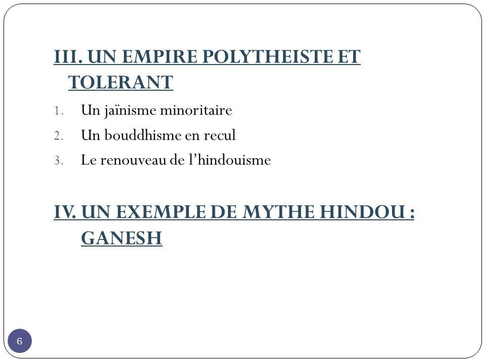 III. UN EMPIRE POLYTHEISTE ET TOLERANT 1. Un jaïnisme minoritaire 2. Un bouddhisme en recul 3. Le renouveau de lhindouisme IV. UN EXEMPLE DE MYTHE HIN