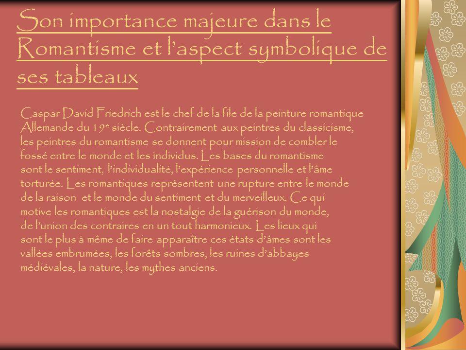 Son importance majeure dans le Romantisme et laspect symbolique de ses tableaux Caspar David Friedrich est le chef de la file de la peinture romantique Allemande du 19 e siècle.