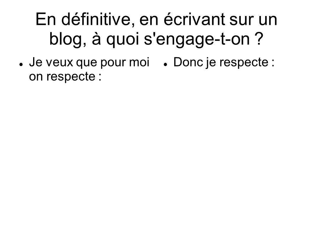 En définitive, en écrivant sur un blog, à quoi s'engage-t-on ? Je veux que pour moi on respecte : Donc je respecte :