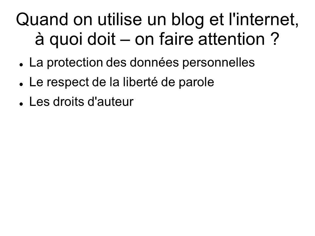 Quand on utilise un blog et l'internet, à quoi doit – on faire attention ? La protection des données personnelles Le respect de la liberté de parole L