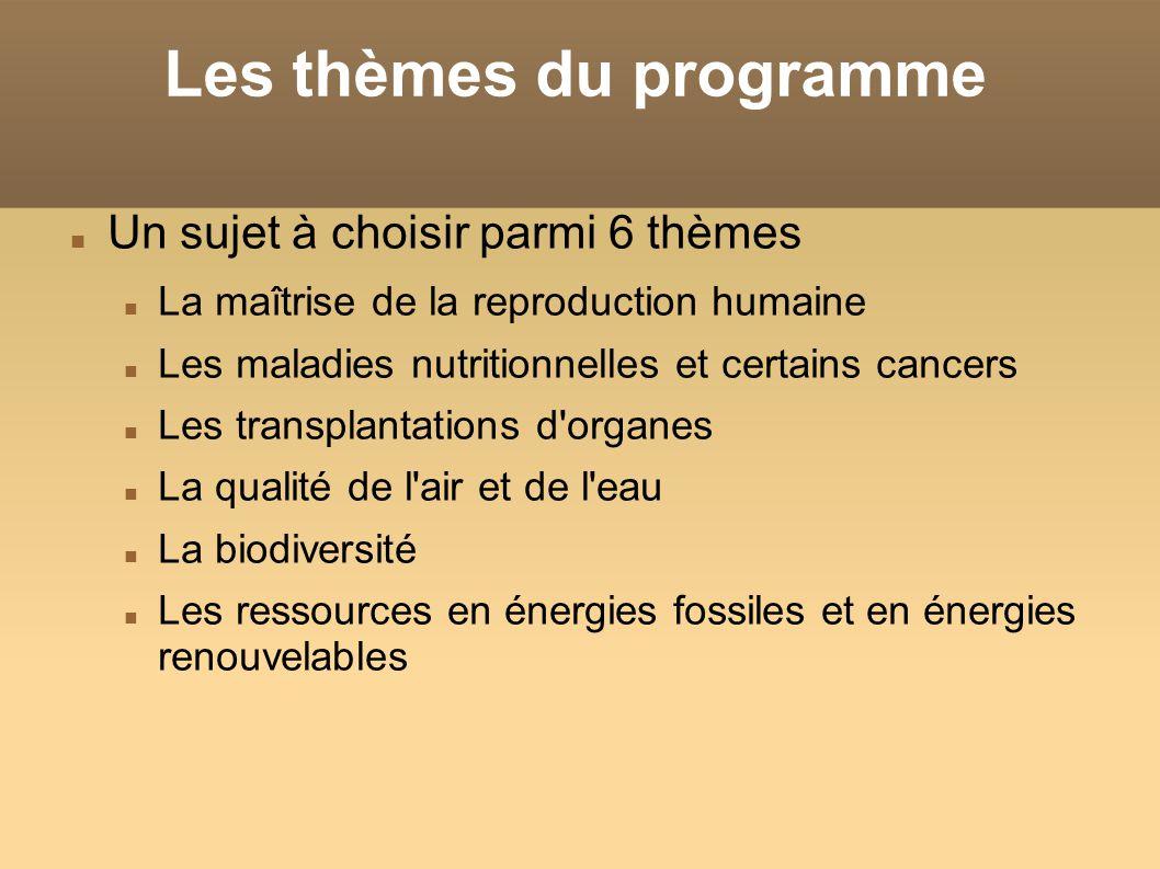 Les thèmes du programme Un sujet à choisir parmi 6 thèmes La maîtrise de la reproduction humaine Les maladies nutritionnelles et certains cancers Les transplantations d organes La qualité de l air et de l eau La biodiversité Les ressources en énergies fossiles et en énergies renouvelables