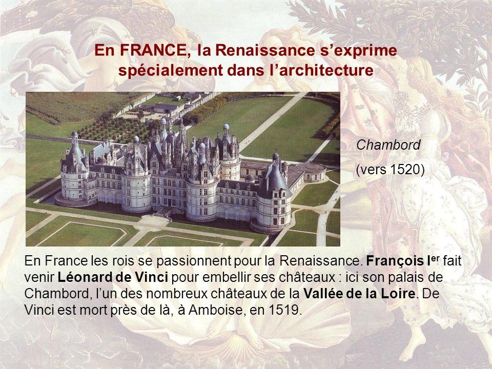 En FRANCE, la Renaissance sexprime spécialement dans larchitecture Chambord (vers 1520) En France les rois se passionnent pour la Renaissance.