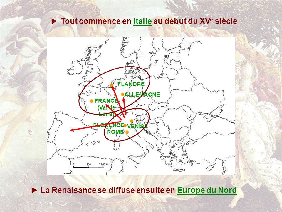 FLORENCE ROME VENISE ALLEMAGNE FLANDRE FRANCE (Val de Loire) Tout commence en Italie au début du XV e siècleItalie La Renaisance se diffuse ensuite en