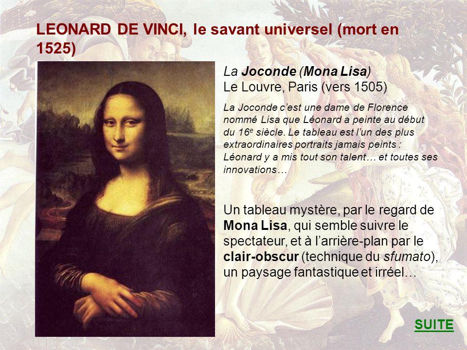 LEONARD DE VINCI, le savant universel (mort en 1525) La Joconde (Mona Lisa) Le Louvre, Paris (vers 1505) La Joconde cest une dame de Florence nommé Lisa que Léonard a peinte au début du 16 e siècle.